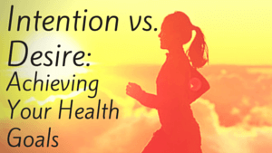 Intention Vs. Desire: Achieving Your Health Goals