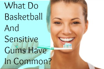 What Do Basketball And Sensitive Gums Have In Common?